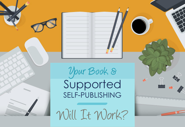 Your Book & Supported Self-Publishing—                                         Will It Work?